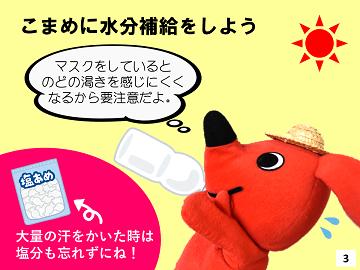 こまめに水分補給をしよう。ますくをしているとのどの渇きを感じにくくなるから要注意だよ。大量の汗をかいた時は塩分も忘れずにね。